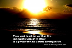 If you want to set the world on fire you ought to appear to others as a person who has a flame burning inside. Quote from the book